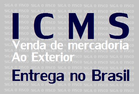 ICMS x Venda de mercadorias ao Exterior com Entrega no Brasil 1